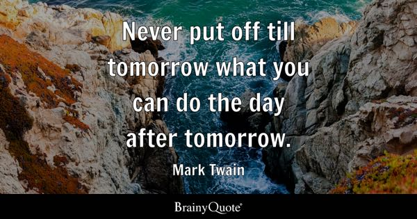 Never put off till tomorrow what you can do the day after tomorrow. - Mark Twain