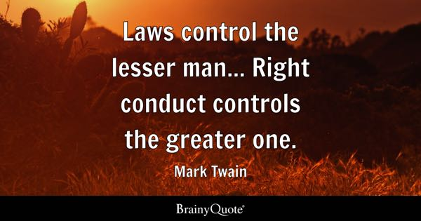 Laws control the lesser man... Right conduct controls the greater one. - Mark Twain