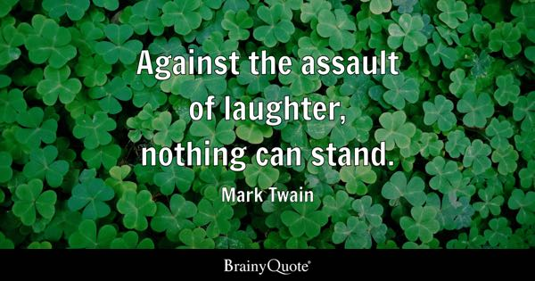 Against the assault of laughter, nothing can stand. - Mark Twain
