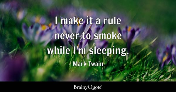 I make it a rule never to smoke while I'm sleeping. - Mark Twain