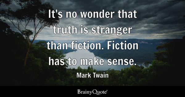 It's no wonder that truth is stranger than fiction. Fiction has to make sense. - Mark Twain