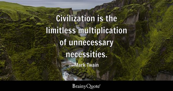 Civilization is the limitless multiplication of unnecessary necessities. - Mark Twain