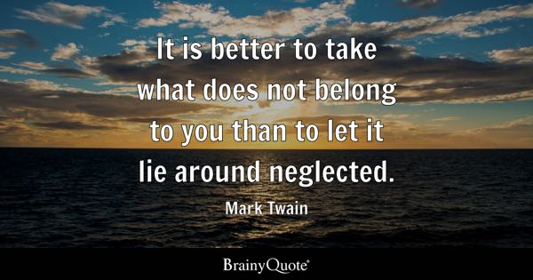 It is better to take what does not belong to you than to let it lie around neglected. - Mark Twain