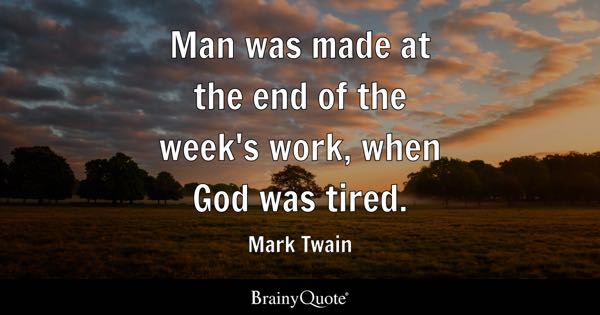Man was made at the end of the week's work, when God was tired. - Mark Twain