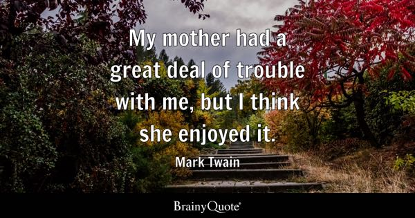 My mother had a great deal of trouble with me, but I think she enjoyed it. - Mark Twain