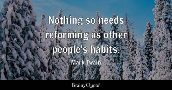 Nothing so needs reforming as other people's habits. - Mark Twain