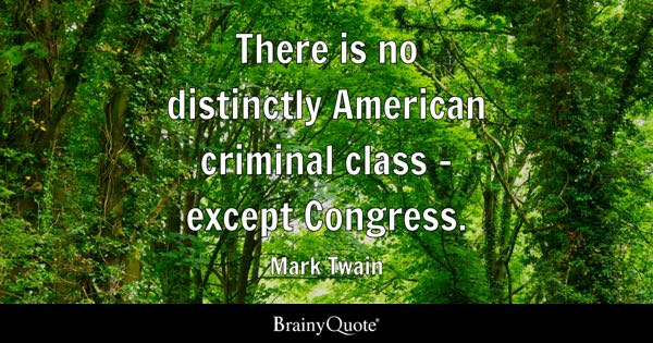 There is no distinctly American criminal class - except Congress. - Mark Twain