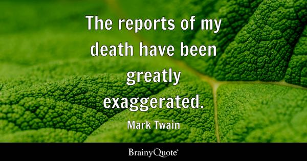The reports of my death have been greatly exaggerated. - Mark Twain