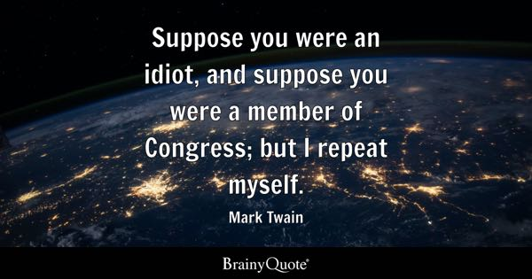 Suppose you were an idiot, and suppose you were a member of Congress; but I repeat myself. - Mark Twain