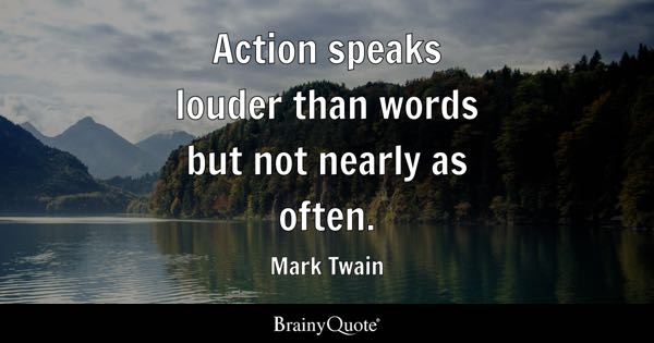 Action speaks louder than words but not nearly as often. - Mark Twain