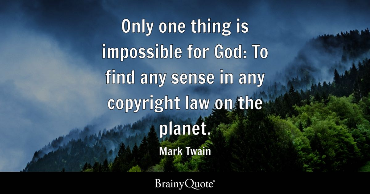 Only one thing is impossible for God: To find any sense in any copyright law on the planet. - Mark Twain