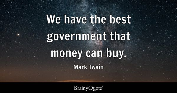 We have the best government that money can buy. - Mark Twain