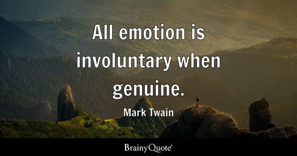 All emotion is involuntary when genuine. - Mark Twain