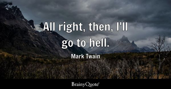 All right, then, I'll go to hell. - Mark Twain