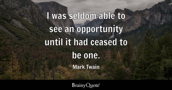 I was seldom able to see an opportunity until it had ceased to be one. - Mark Twain