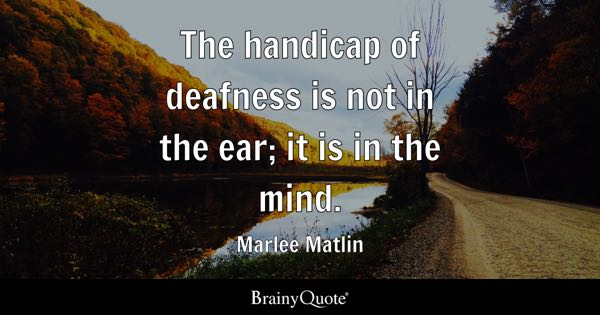 The handicap of deafness is not in the ear; it is in the mind. - Marlee Matlin