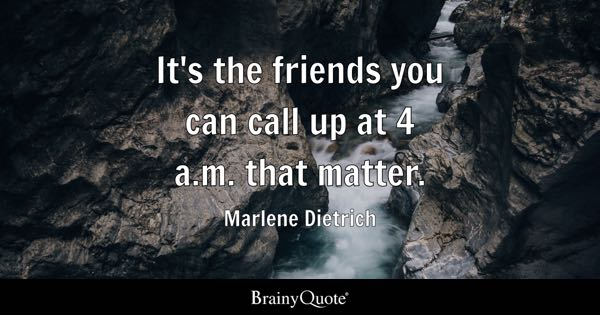 It's the friends you can call up at 4 a.m. that matter. - Marlene Dietrich