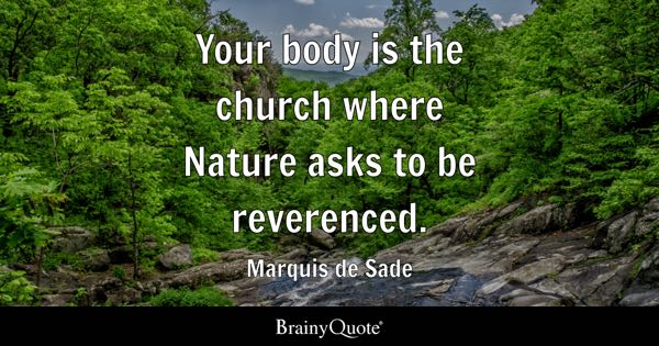 Your body is the church where Nature asks to be reverenced. - Marquis de Sade