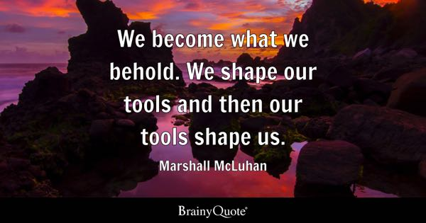 We become what we behold. We shape our tools and then our tools shape us. - Marshall McLuhan