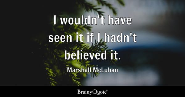 I wouldn't have seen it if I hadn't believed it. - Marshall McLuhan