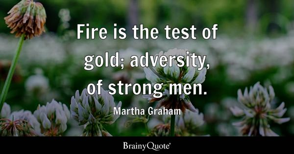Fire is the test of gold; adversity, of strong men. - Martha Graham