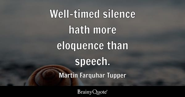 Well-timed silence hath more eloquence than speech. - Martin Farquhar Tupper