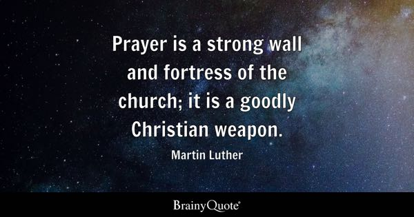 Prayer is a strong wall and fortress of the church; it is a goodly Christian weapon. - Martin Luther
