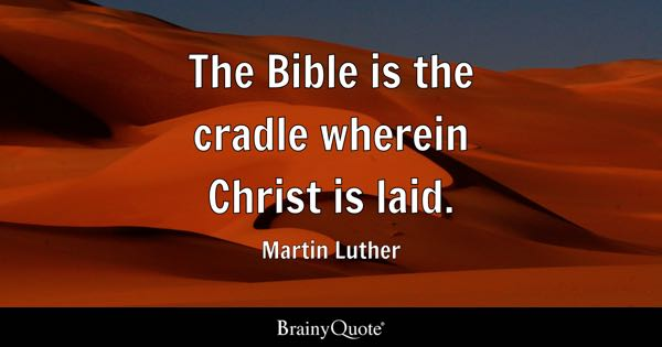 The Bible is the cradle wherein Christ is laid. - Martin Luther