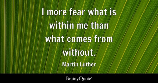 I more fear what is within me than what comes from without. - Martin Luther