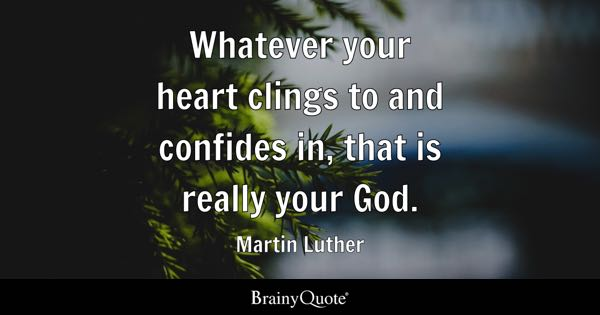 Whatever your heart clings to and confides in, that is really your God. - Martin Luther