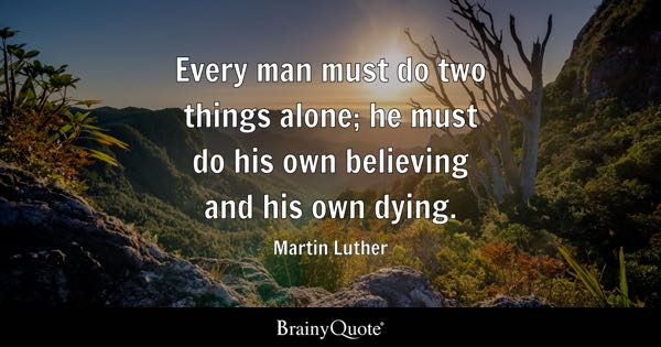 Every man must do two things alone; he must do his own believing and his own dying. - Martin Luther