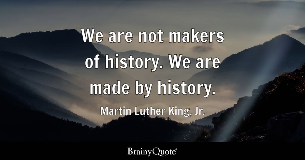 a people out the knowledge of their past history origin and  we are not makers of history we are made by history martin luther