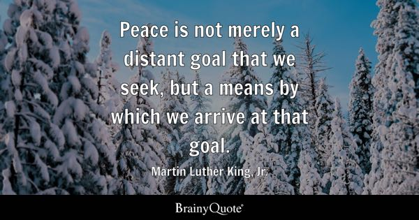 Peace is not merely a distant goal that we seek, but a means by which we arrive at that goal. - Martin Luther King, Jr.