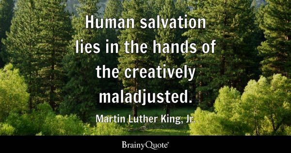 Human salvation lies in the hands of the creatively maladjusted. - Martin Luther King, Jr.