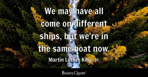 We may have all come on different ships, but we're in the same boat now. - Martin Luther King, Jr.