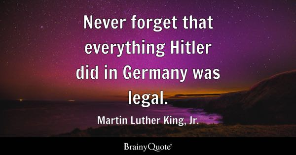Never forget that everything Hitler did in Germany was legal. - Martin Luther King, Jr.