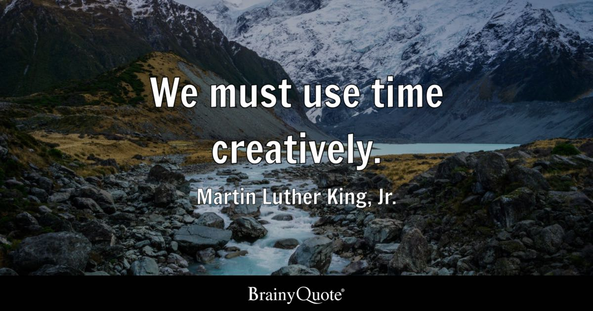 We must use time creatively. - Martin Luther King, Jr.