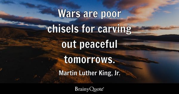 Wars are poor chisels for carving out peaceful tomorrows. - Martin Luther King, Jr.