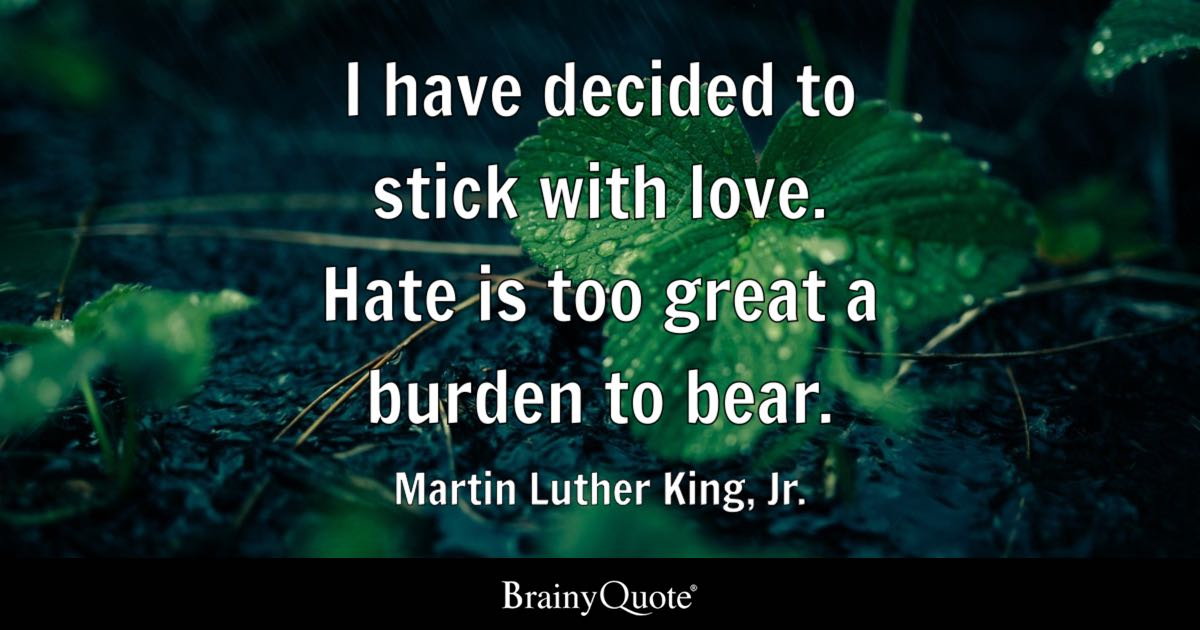Quote I Have Decided To Stick With Love. Hate Is Too Great A Burden To Bear