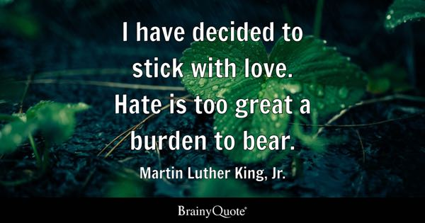 I Have Decided To Stick With Love. Hate Is Too Great A Burden To Bear