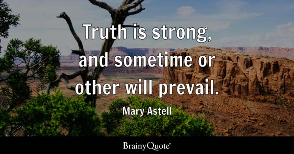 Truth is strong, and sometime or other will prevail. - Mary Astell
