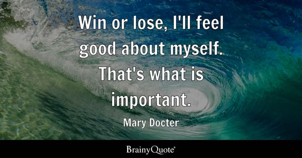 Win or lose, I'll feel good about myself. That's what is important. - Mary Docter