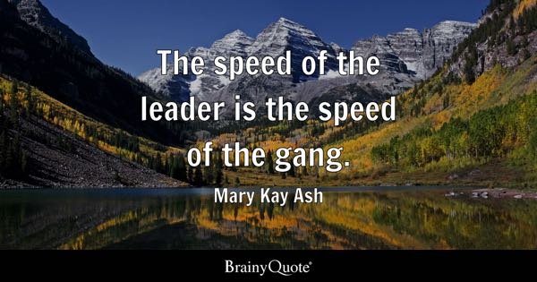 The speed of the leader is the speed of the gang. - Mary Kay Ash