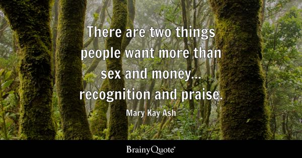 There are two things people want more than sex and money... recognition and praise. - Mary Kay Ash
