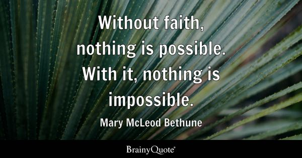 Without faith, nothing is possible. With it, nothing is impossible. - Mary McLeod Bethune
