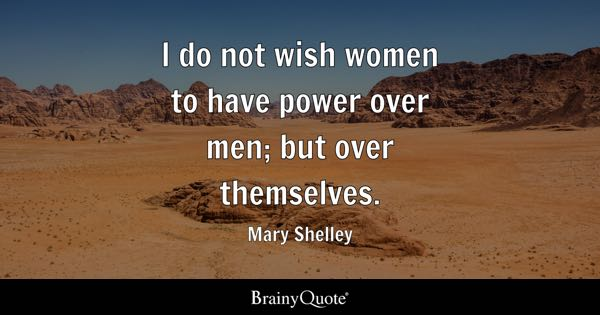 I do not wish women to have power over men; but over themselves. - Mary Shelley