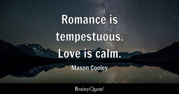 Romance is tempestuous. Love is calm. - Mason Cooley