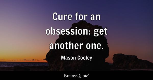 Cure for an obsession: get another one. - Mason Cooley