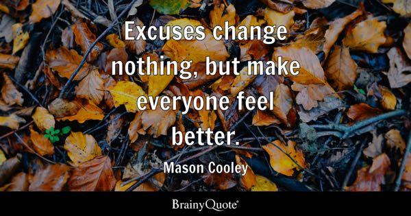 Excuses change nothing, but make everyone feel better. - Mason Cooley