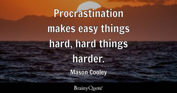 Procrastination makes easy things hard, hard things harder. - Mason Cooley